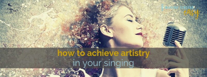 How to achieve artistry in your singing